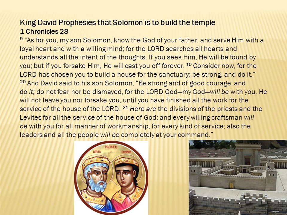 King David Prophesies that Solomon is to build the temple 1 Chronicles 28 9 As for you, my son Solomon, know the God of your father, and serve Him with a loyal heart and with a willing mind; for the LORD searches all hearts and understands all the intent of the thoughts.