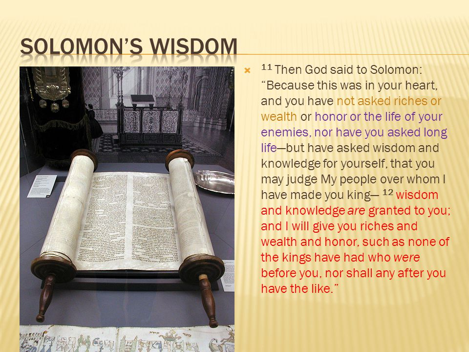  11 Then God said to Solomon: Because this was in your heart, and you have not asked riches or wealth or honor or the life of your enemies, nor have you asked long life—but have asked wisdom and knowledge for yourself, that you may judge My people over whom I have made you king— 12 wisdom and knowledge are granted to you; and I will give you riches and wealth and honor, such as none of the kings have had who were before you, nor shall any after you have the like.