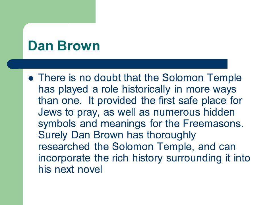 Dan Brown There is no doubt that the Solomon Temple has played a role historically in more ways than one. It provided the first safe place for Jews to