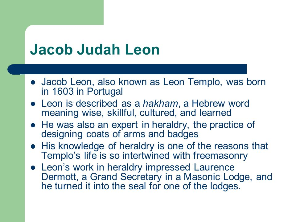 Jacob Judah Leon Jacob Leon, also known as Leon Templo, was born in 1603 in Portugal Leon is described as a hakham, a Hebrew word meaning wise, skillf