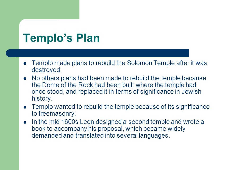 Templo's Plan Templo made plans to rebuild the Solomon Temple after it was destroyed. No others plans had been made to rebuild the temple because the
