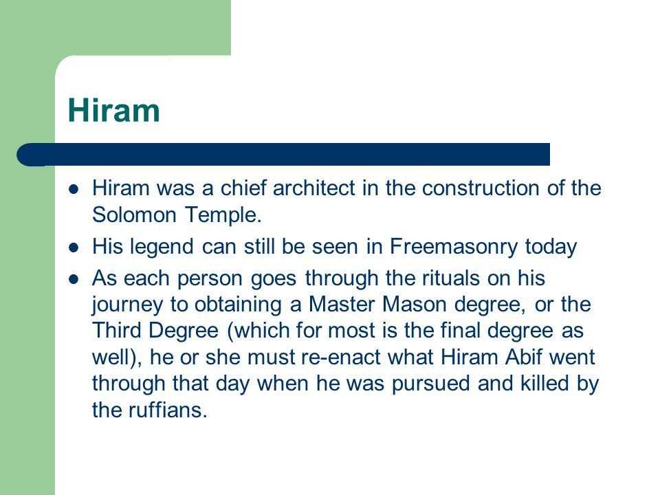Hiram Hiram was a chief architect in the construction of the Solomon Temple. His legend can still be seen in Freemasonry today As each person goes thr