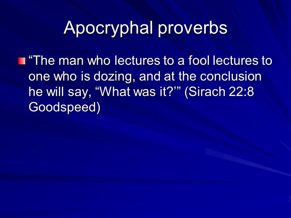 Apocryphal proverbs The man who lectures to a fool lectures to one who is dozing, and at the conclusion he will say, What was it ' (Sirach 22:8 Goodspeed)