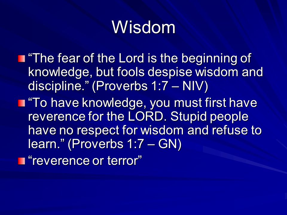 Wisdom The fear of the Lord is the beginning of knowledge, but fools despise wisdom and discipline. (Proverbs 1:7 – NIV) To have knowledge, you must first have reverence for the LORD.