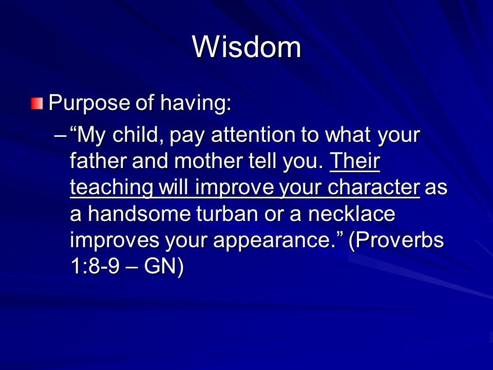 Wisdom Purpose of having: – My child, pay attention to what your father and mother tell you.