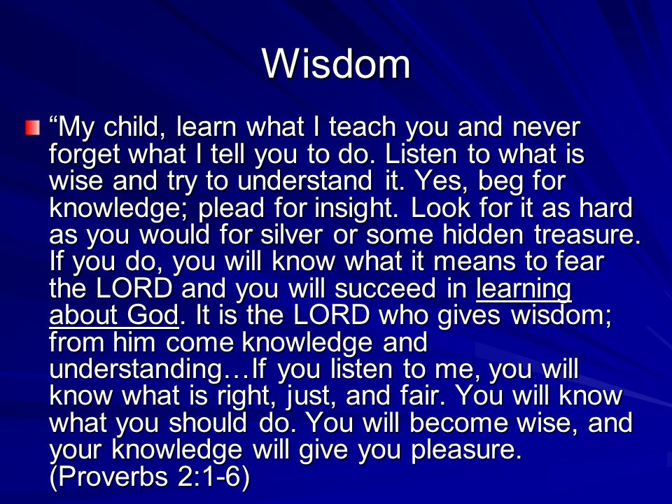 Wisdom My child, learn what I teach you and never forget what I tell you to do.