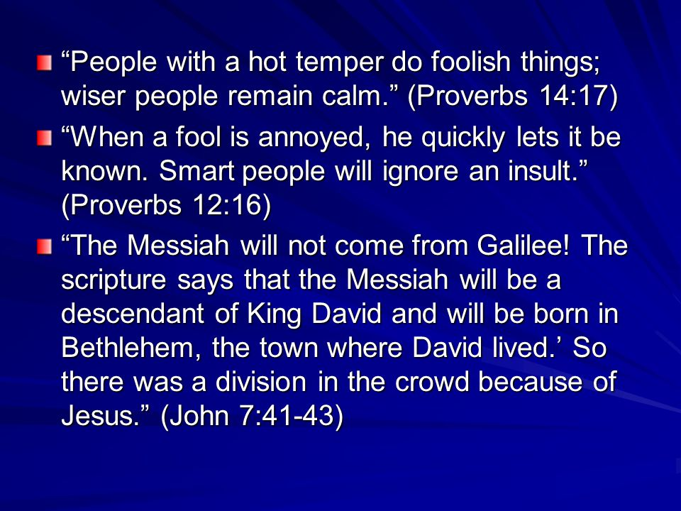 People with a hot temper do foolish things; wiser people remain calm. (Proverbs 14:17) When a fool is annoyed, he quickly lets it be known.