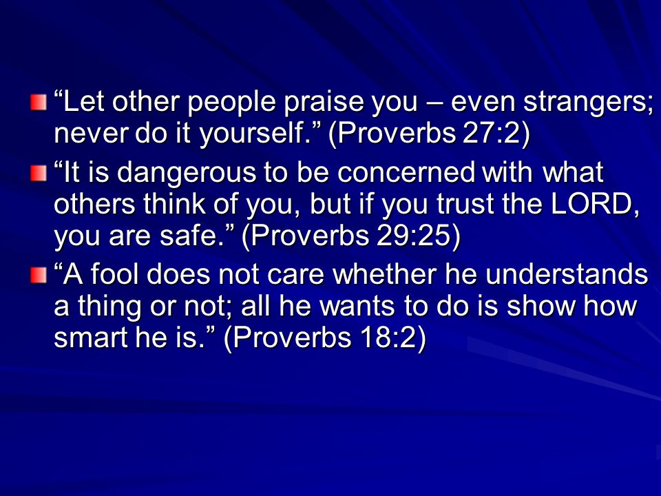 Let other people praise you – even strangers; never do it yourself. (Proverbs 27:2) It is dangerous to be concerned with what others think of you, but if you trust the LORD, you are safe. (Proverbs 29:25) A fool does not care whether he understands a thing or not; all he wants to do is show how smart he is. (Proverbs 18:2)