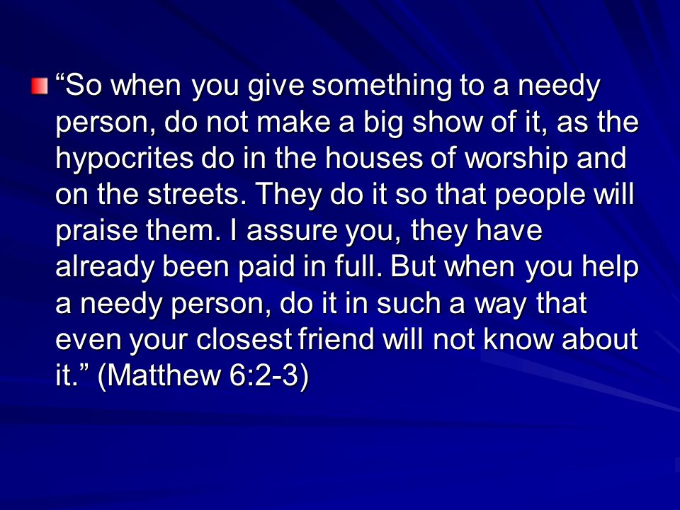So when you give something to a needy person, do not make a big show of it, as the hypocrites do in the houses of worship and on the streets.