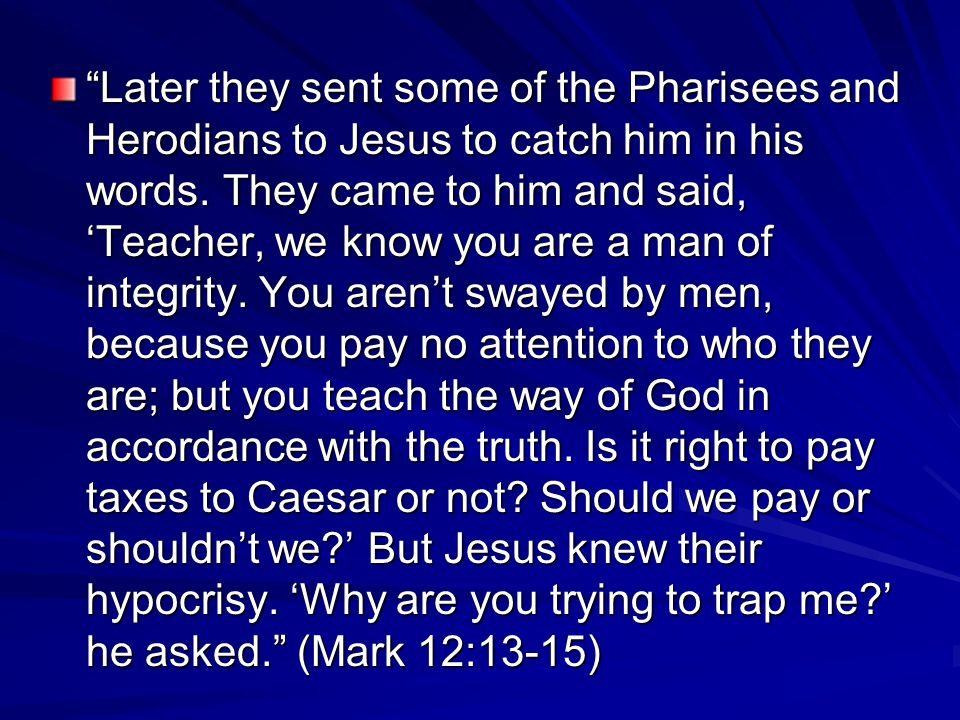 Later they sent some of the Pharisees and Herodians to Jesus to catch him in his words.