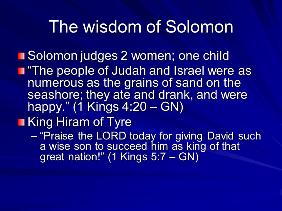 The wisdom of Solomon Solomon judges 2 women; one child The people of Judah and Israel were as numerous as the grains of sand on the seashore; they ate and drank, and were happy. (1 Kings 4:20 – GN) King Hiram of Tyre – Praise the LORD today for giving David such a wise son to succeed him as king of that great nation! (1 Kings 5:7 – GN)