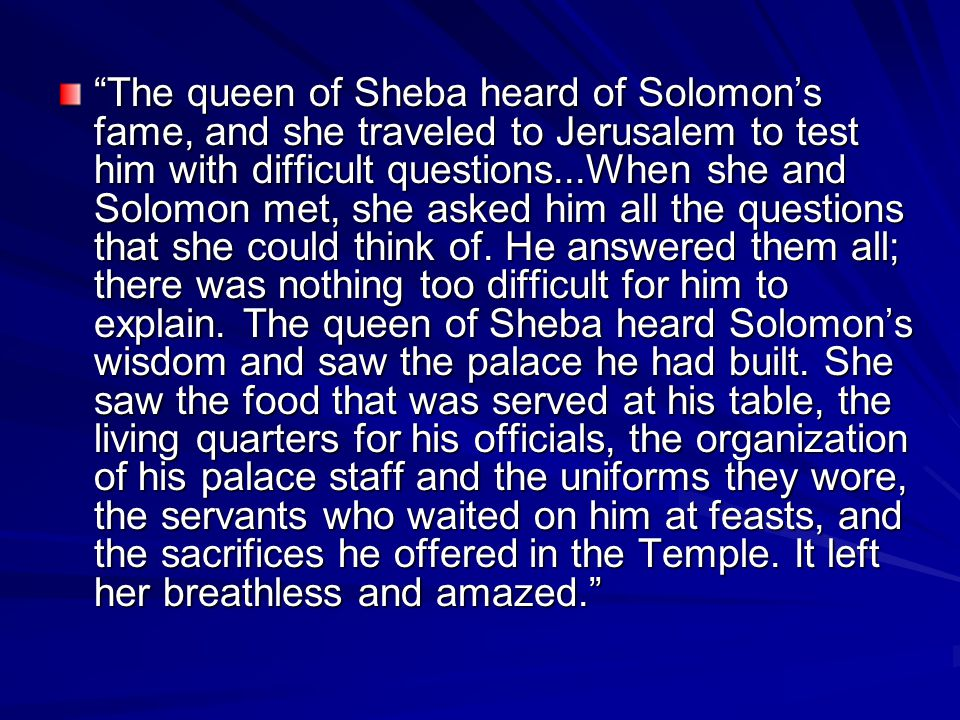 The queen of Sheba heard of Solomon's fame, and she traveled to Jerusalem to test him with difficult questions...When she and Solomon met, she asked him all the questions that she could think of.