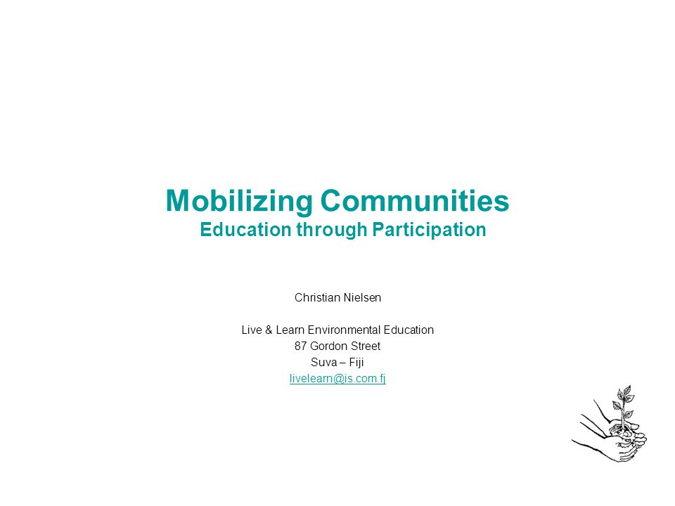 Mobilizing Communities Education through Participation Christian Nielsen Live & Learn Environmental Education 87 Gordon Street Suva – Fiji livelearn@is.com.fj