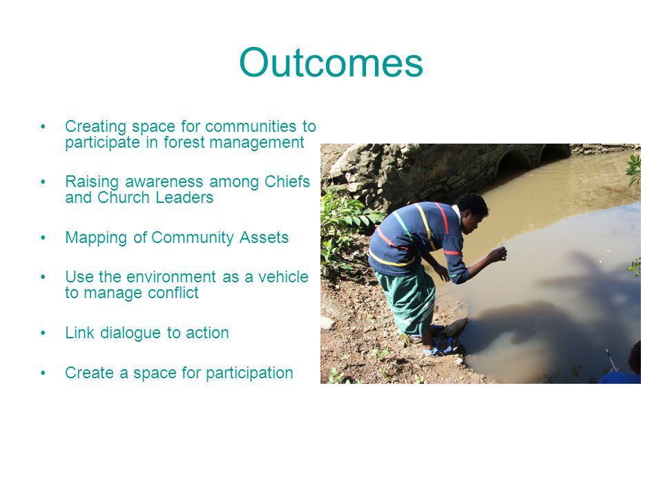 Outcomes Creating space for communities to participate in forest management Raising awareness among Chiefs and Church Leaders Mapping of Community Assets Use the environment as a vehicle to manage conflict Link dialogue to action Create a space for participation
