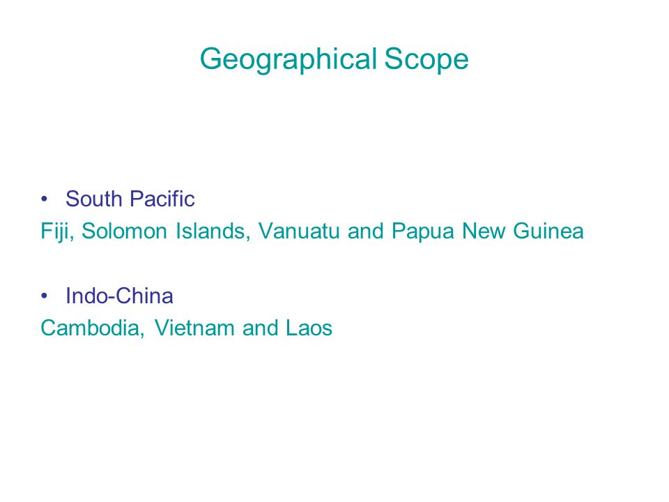 Geographical Scope South Pacific Fiji, Solomon Islands, Vanuatu and Papua New Guinea Indo-China Cambodia, Vietnam and Laos