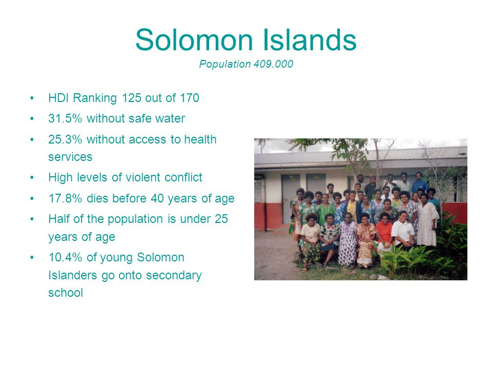 Solomon Islands Population 409.000 HDI Ranking 125 out of 170 31.5% without safe water 25.3% without access to health services High levels of violent conflict 17.8% dies before 40 years of age Half of the population is under 25 years of age 10.4% of young Solomon Islanders go onto secondary school
