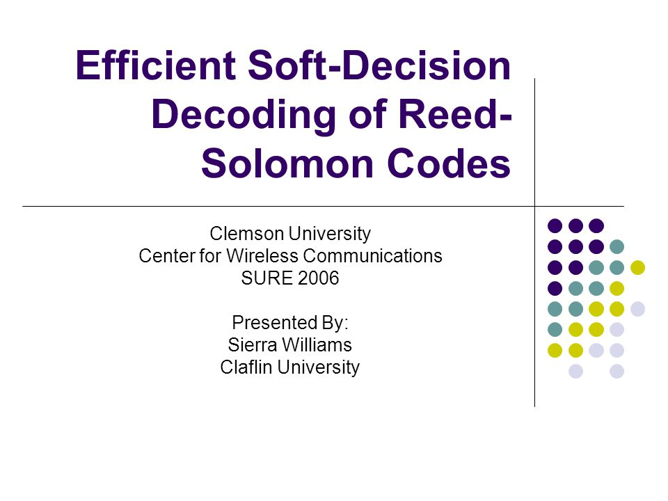 Efficient Soft-Decision Decoding of Reed- Solomon Codes Clemson University Center for Wireless Communications SURE 2006 Presented By: Sierra Williams Claflin University