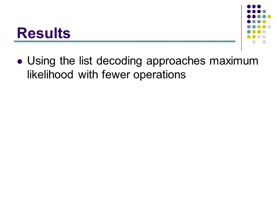Results Using the list decoding approaches maximum likelihood with fewer operations