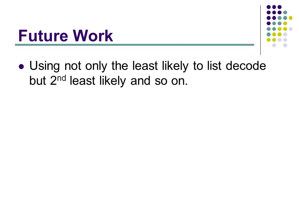Future Work Using not only the least likely to list decode but 2 nd least likely and so on.