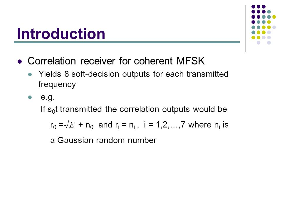Introduction Correlation receiver for coherent MFSK Yields 8 soft-decision outputs for each transmitted frequency e.g.