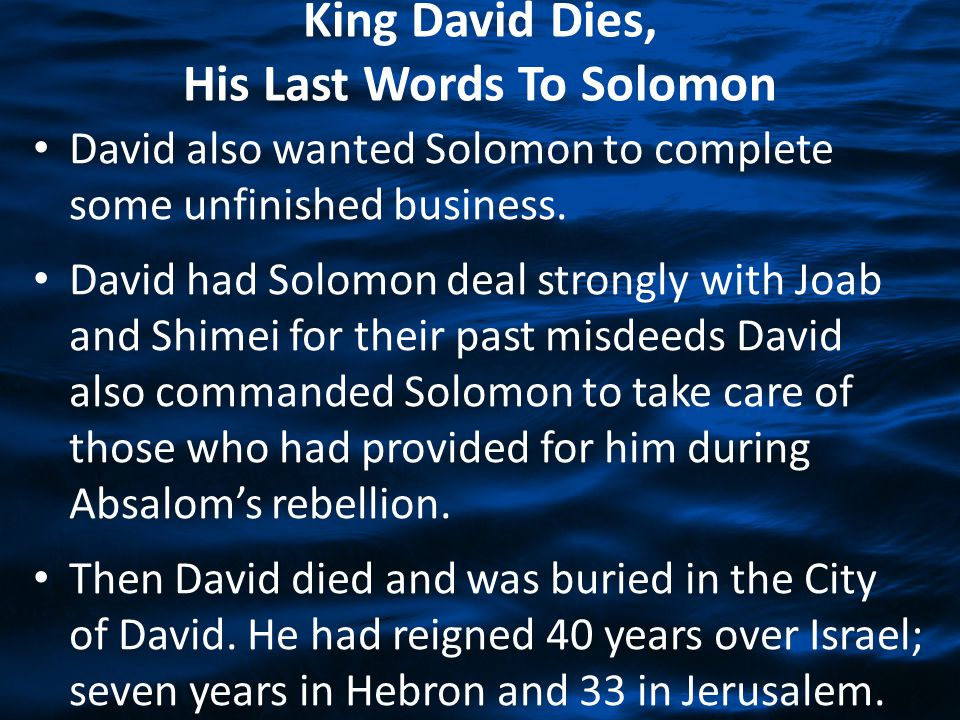 King David Dies, His Last Words To Solomon David also wanted Solomon to complete some unfinished business. David had Solomon deal strongly with Joab a