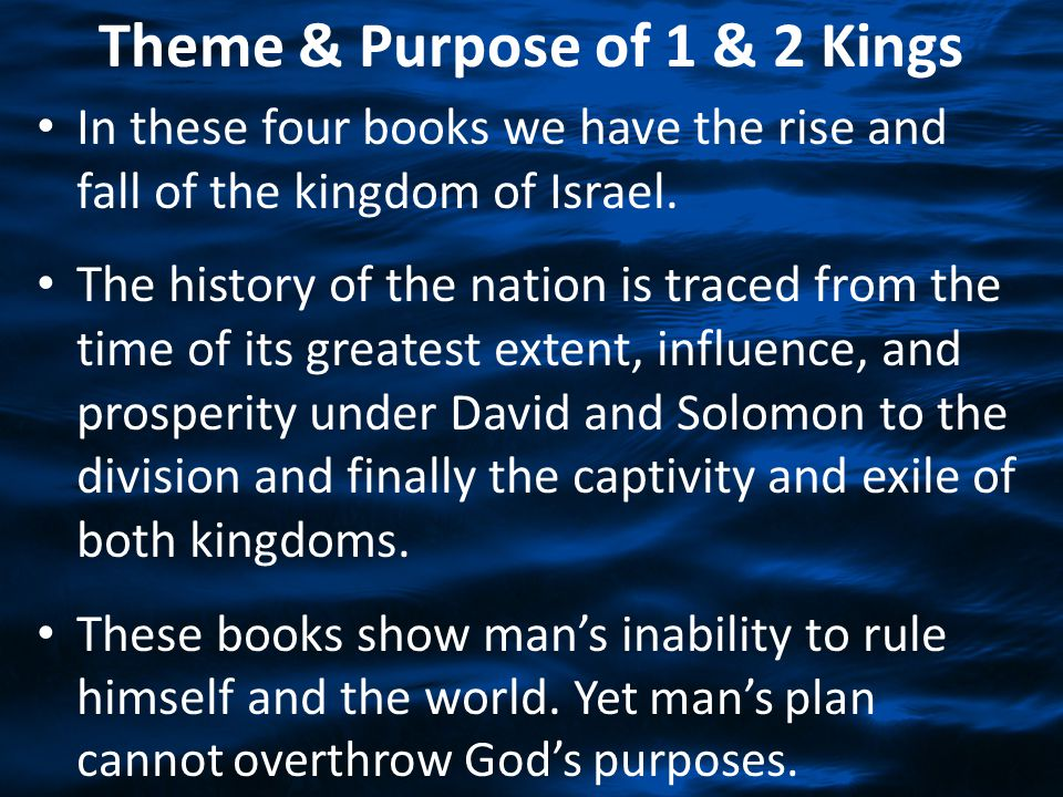 Theme & Purpose of 1 & 2 Kings In these four books we have the rise and fall of the kingdom of Israel. The history of the nation is traced from the ti