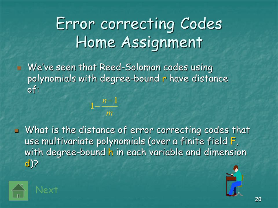 20 Error correcting Codes Home Assignment We've seen that Reed-Solomon codes using polynomials with degree-bound r have distance of: We've seen that Reed-Solomon codes using polynomials with degree-bound r have distance of: Next What is the distance of error correcting codes that use multivariate polynomials (over a finite field F, with degree-bound h in each variable and dimension d).