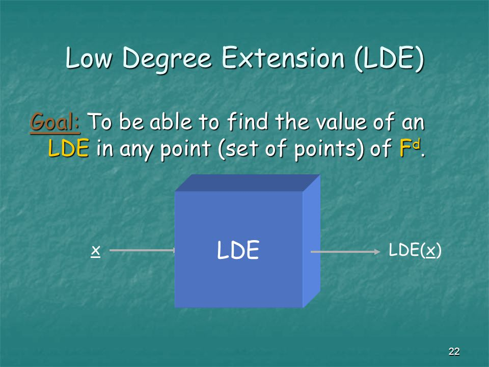 22 Low Degree Extension (LDE) Goal: To be able to find the value of an LDE in any point (set of points) of F d.
