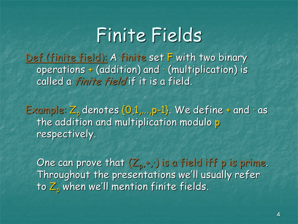 4 Finite Fields Def (finite field): A finite set F with two binary operations + (addition) and · (multiplication) is called a finite field if it is a field.