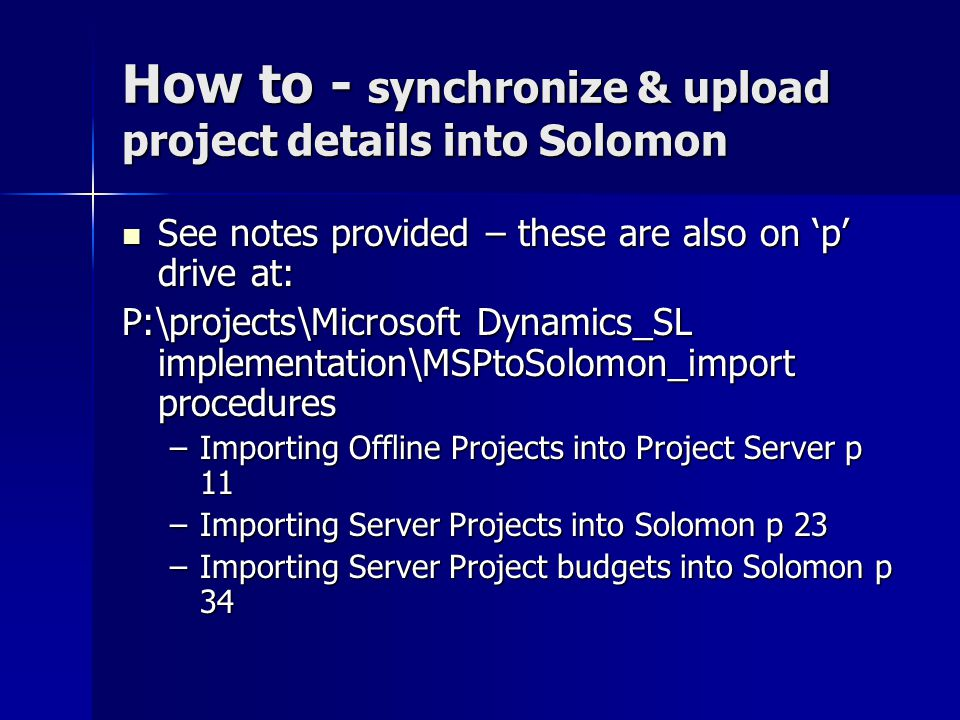 How to - synchronize & upload project details into Solomon See notes provided – these are also on 'p' drive at: See notes provided – these are also on 'p' drive at: P:\projects\Microsoft Dynamics_SL implementation\MSPtoSolomon_import procedures –Importing Offline Projects into Project Server p 11 –Importing Server Projects into Solomon p 23 –Importing Server Project budgets into Solomon p 34