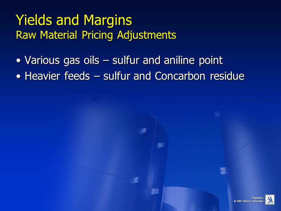 Proprietary © 2005 Solomon Associates Yields and Margins Raw Material Pricing Adjustments Various gas oils – sulfur and aniline pointVarious gas oils