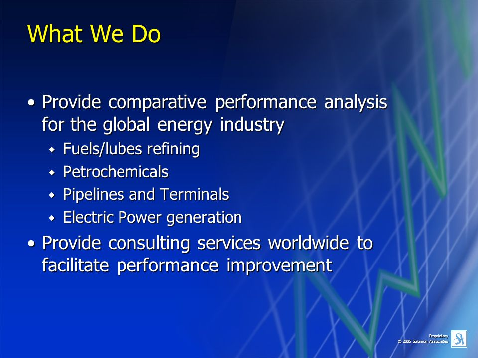 Proprietary © 2005 Solomon Associates What We Do Provide comparative performance analysis for the global energy industryProvide comparative performanc