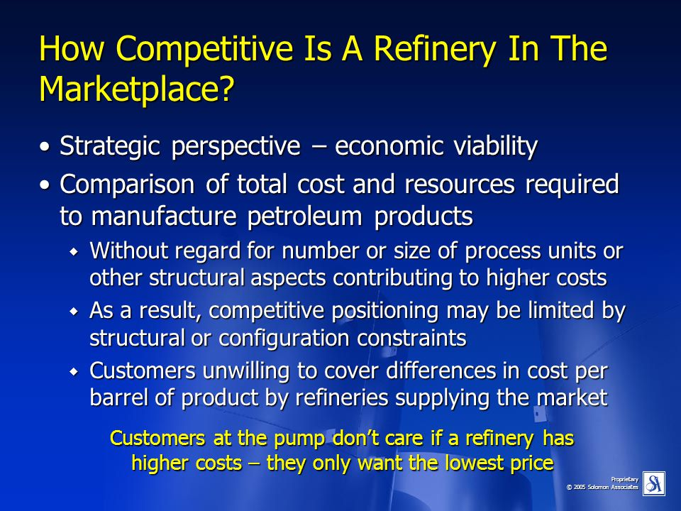 Proprietary © 2005 Solomon Associates How Competitive Is A Refinery In The Marketplace? Strategic perspective – economic viabilityStrategic perspectiv