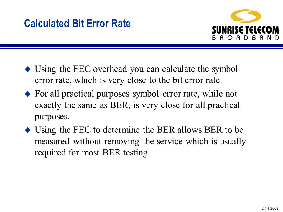 2-14-2002 Calculated Bit Error Rate u Using the FEC overhead you can calculate the symbol error rate, which is very close to the bit error rate.