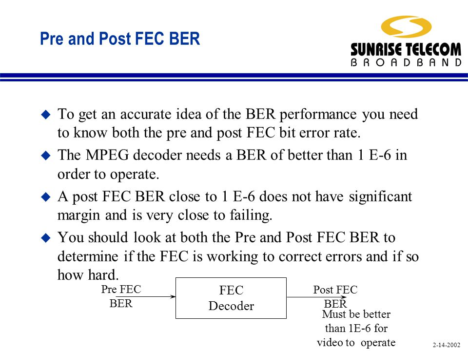 2-14-2002 Pre and Post FEC BER u To get an accurate idea of the BER performance you need to know both the pre and post FEC bit error rate.