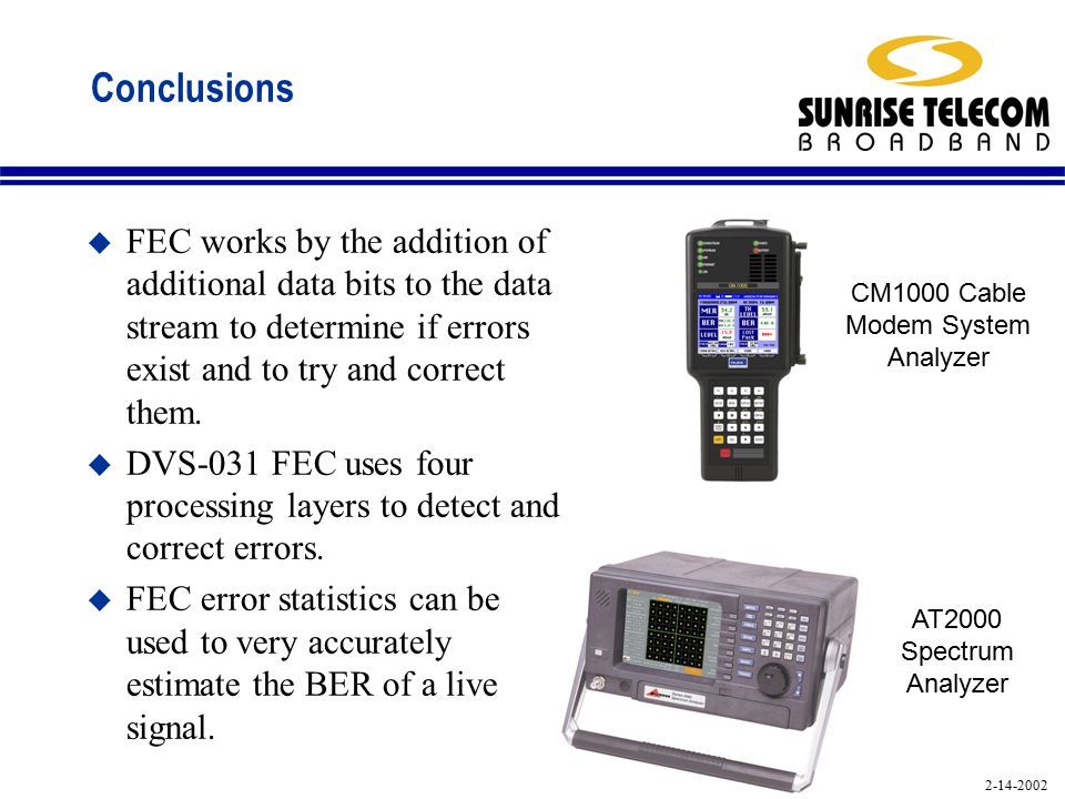 2-14-2002 Conclusions u FEC works by the addition of additional data bits to the data stream to determine if errors exist and to try and correct them.