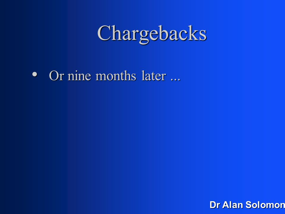 Dr Alan Solomon Chargebacks Merchants have no defence Merchants have no defence Imagine you sold a newspaper for £1 Imagine you sold a newspaper for £1 Two weeks later, the customer comes back Two weeks later, the customer comes back Takes £1 out of your till Takes £1 out of your till You watch, and wonder why this is allowed You watch, and wonder why this is allowed