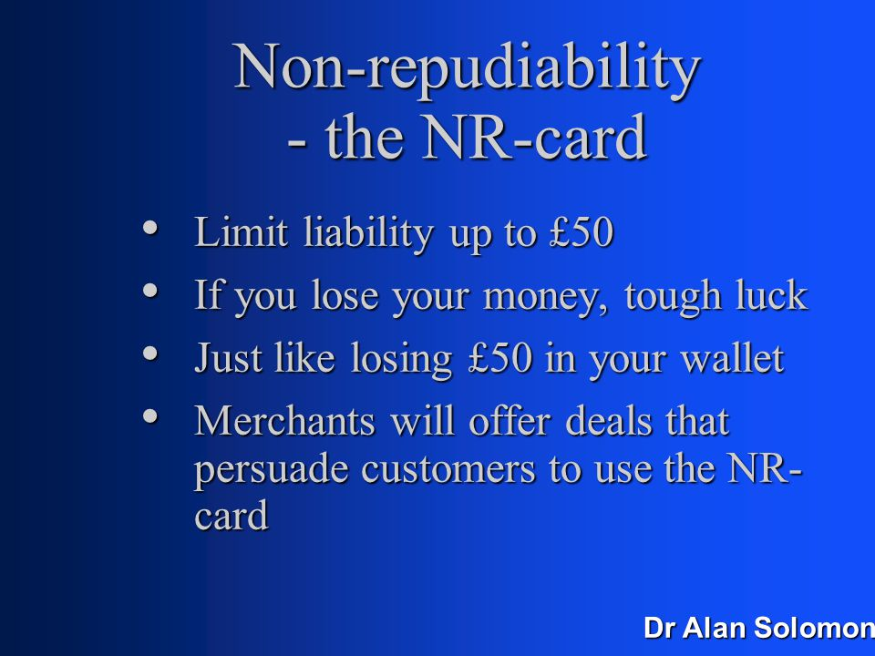 Dr Alan Solomon Chargebacks Merchants need non-repudiable transactions Merchants need non-repudiable transactions Technically easy Technically easy Whoever does it first, will become the currency of the internet Whoever does it first, will become the currency of the internet
