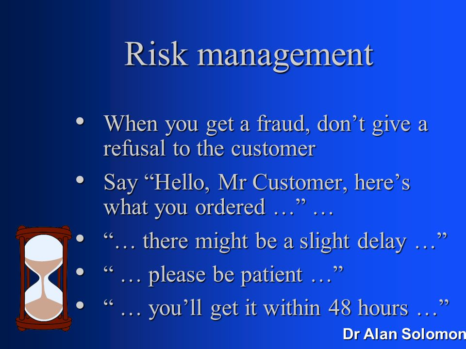 Dr Alan Solomon Risk management Offer a high-price option that no-one should ever want … Offer a high-price option that no-one should ever want … … except someone who doesn't care how much he's spending … except someone who doesn't care how much he's spending