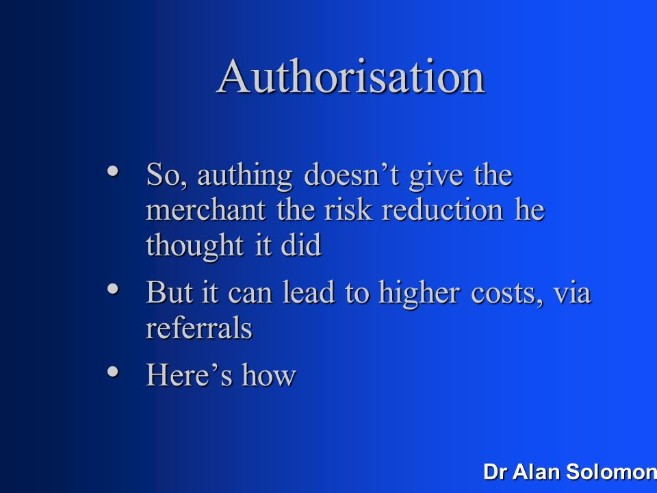 Dr Alan Solomon Authorisation In fact, if it's outside the UK, auths go through Visa-net In fact, if it's outside the UK, auths go through Visa-net If the amount is small, Visa-net can just check the first six digits (bin number) and the modulo If the amount is small, Visa-net can just check the first six digits (bin number) and the modulo Whoopee.