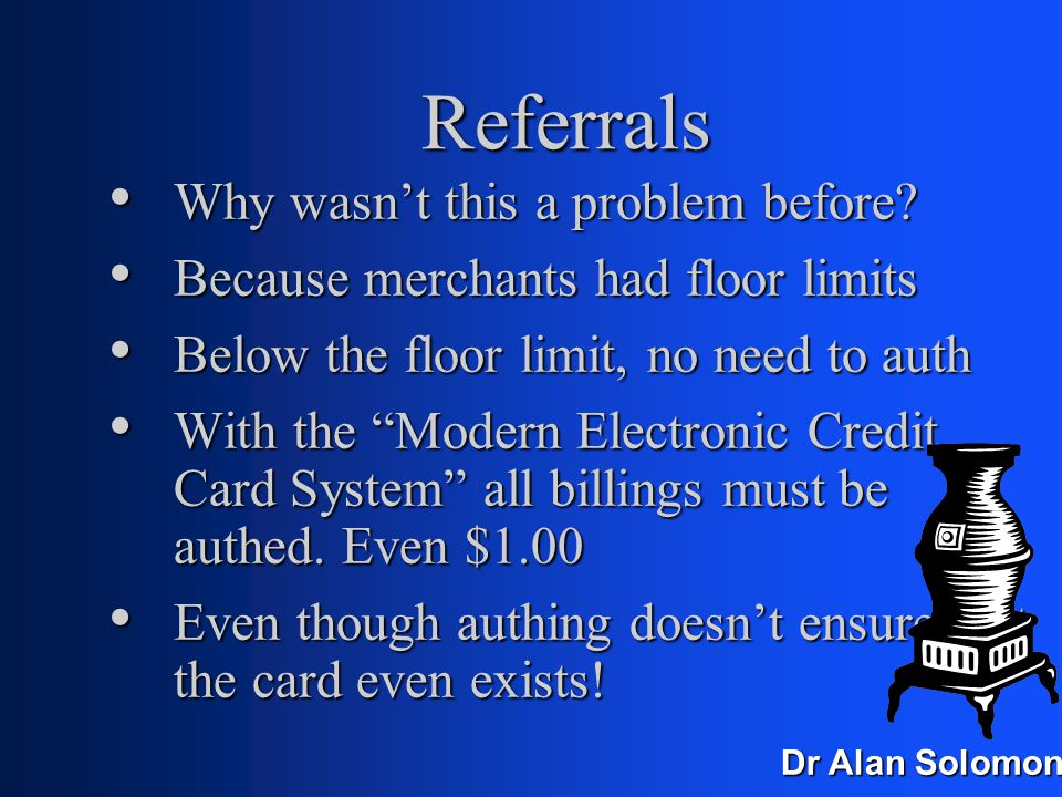 Dr Alan Solomon Referrals One-in-N; banks choose one in three or one in 20 and do a referral One-in-N; banks choose one in three or one in 20 and do a referral If you have a lot of customers, then you'll get a lot of referrals If you have a lot of customers, then you'll get a lot of referrals Each referral is 5-10 minutes, two people Each referral is 5-10 minutes, two people