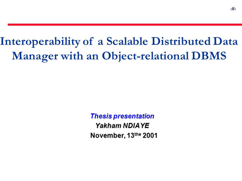1 Interoperability of a Scalable Distributed Data Manager with an Object-relational DBMS Thesis presentation Yakham NDIAYE November, 13 the 2001 Novem