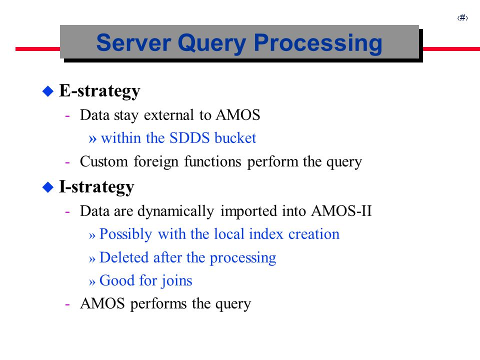17 Server Query Processing u E-strategy ­Data stay external to AMOS » within the SDDS bucket ­Custom foreign functions perform the query u I-strategy