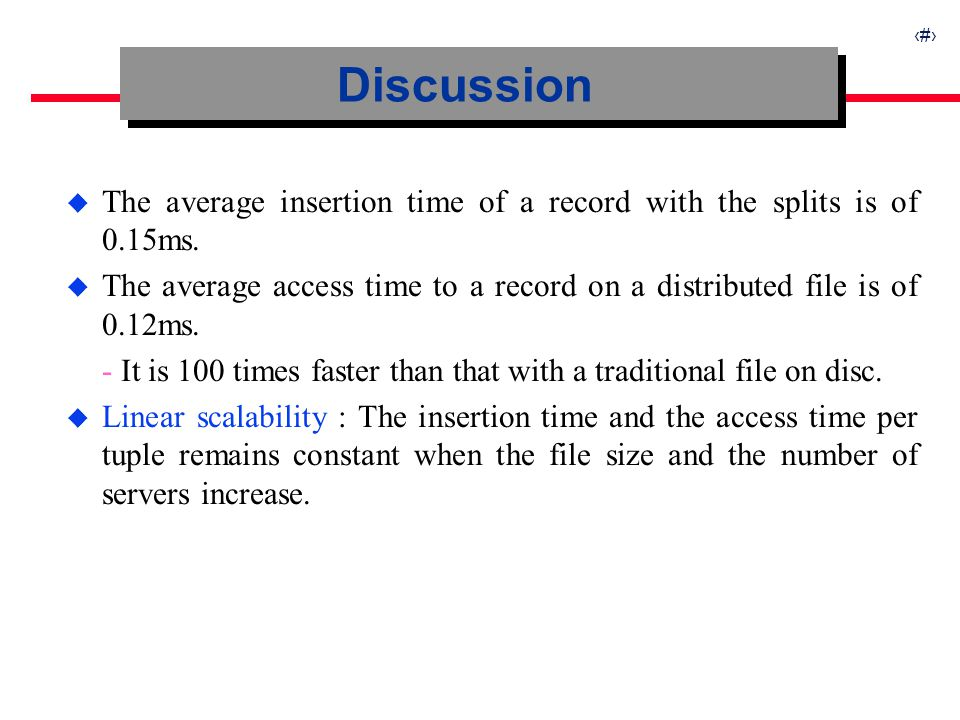 27 u The average insertion time of a record with the splits is of 0.15ms. u The average access time to a record on a distributed file is of 0.12ms. -