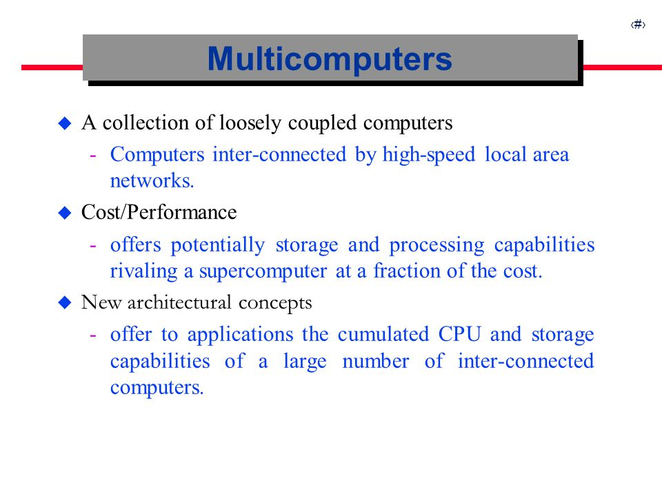 4 Multicomputers u A collection of loosely coupled computers ­Computers inter-connected by high-speed local area networks. u Cost/Performance ­offers