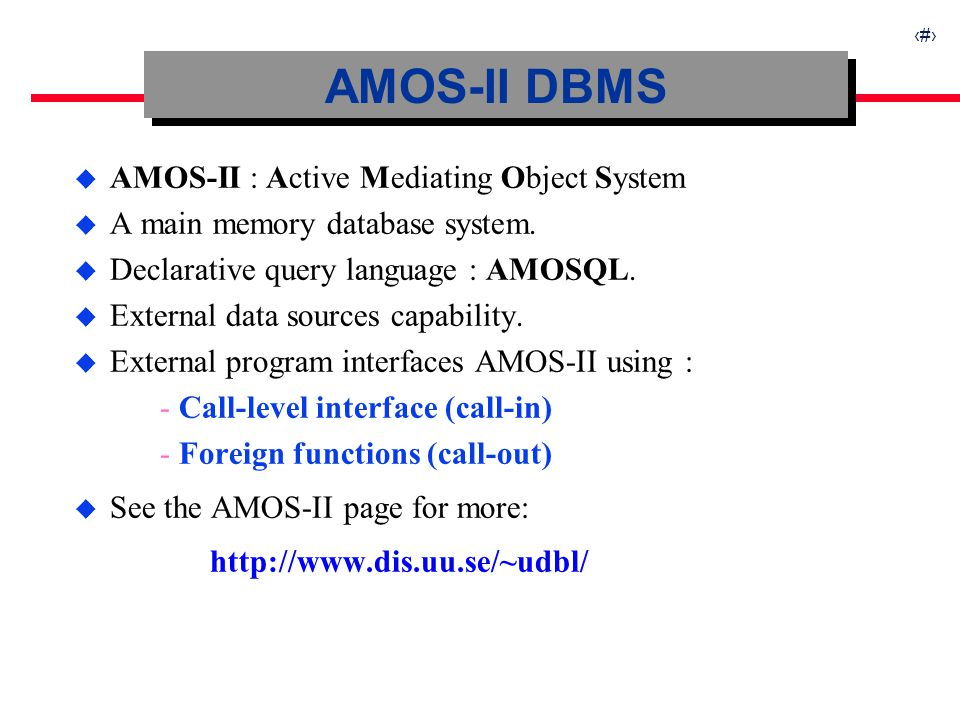 6 u AMOS-II : Active Mediating Object System u A main memory database system. u Declarative query language : AMOSQL. u External data sources capabilit