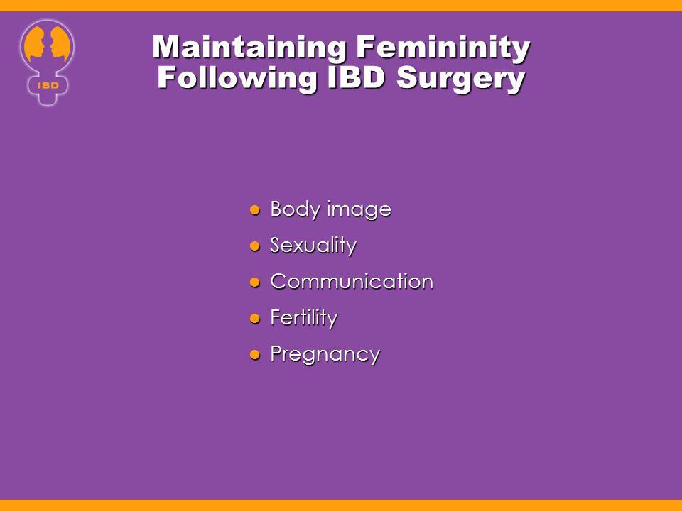 Maintaining Femininity Following IBD Surgery Body image Body image Sexuality Sexuality Communication Communication Fertility Fertility Pregnancy Pregn