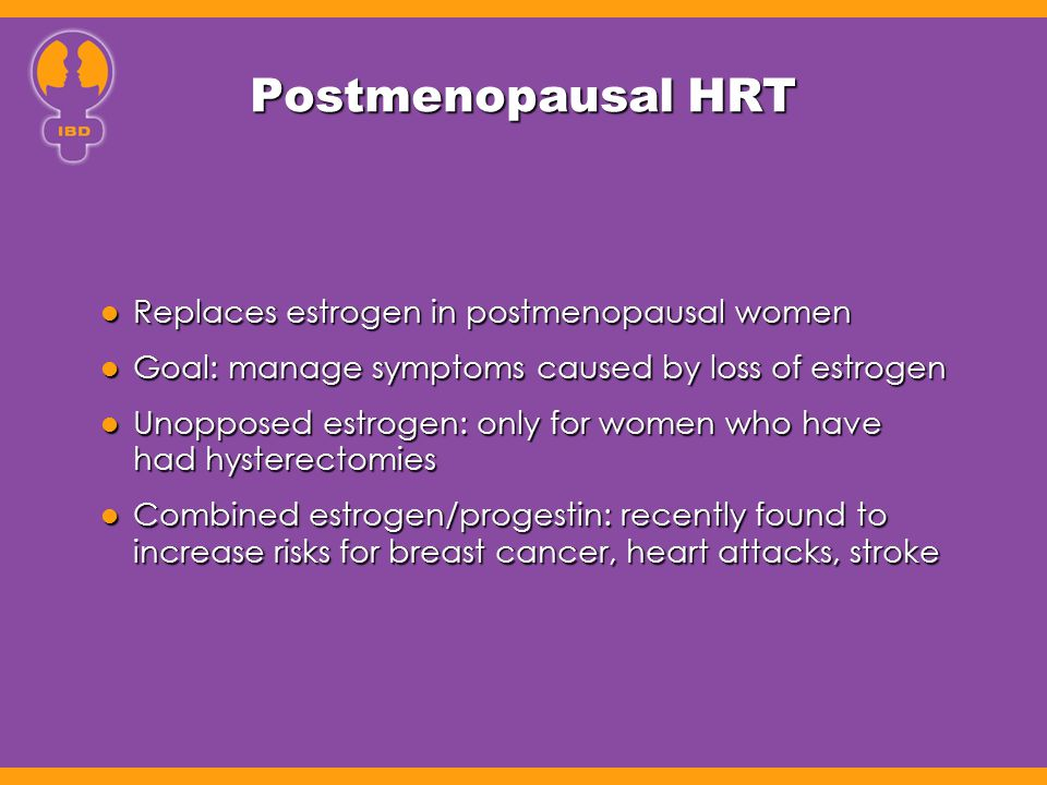 Postmenopausal HRT Replaces estrogen in postmenopausal women Replaces estrogen in postmenopausal women Goal: manage symptoms caused by loss of estroge