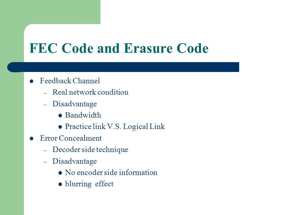 FEC Code and Erasure Code Channel Coding – FEC Code – Erasure Code Forward Error Correct Code – Non-feedback channel – Is capable of error correcting when error is fewer than correct ability Erasure Code – Non-feedback channel – Is capable of error correcting from any subset with some amount
