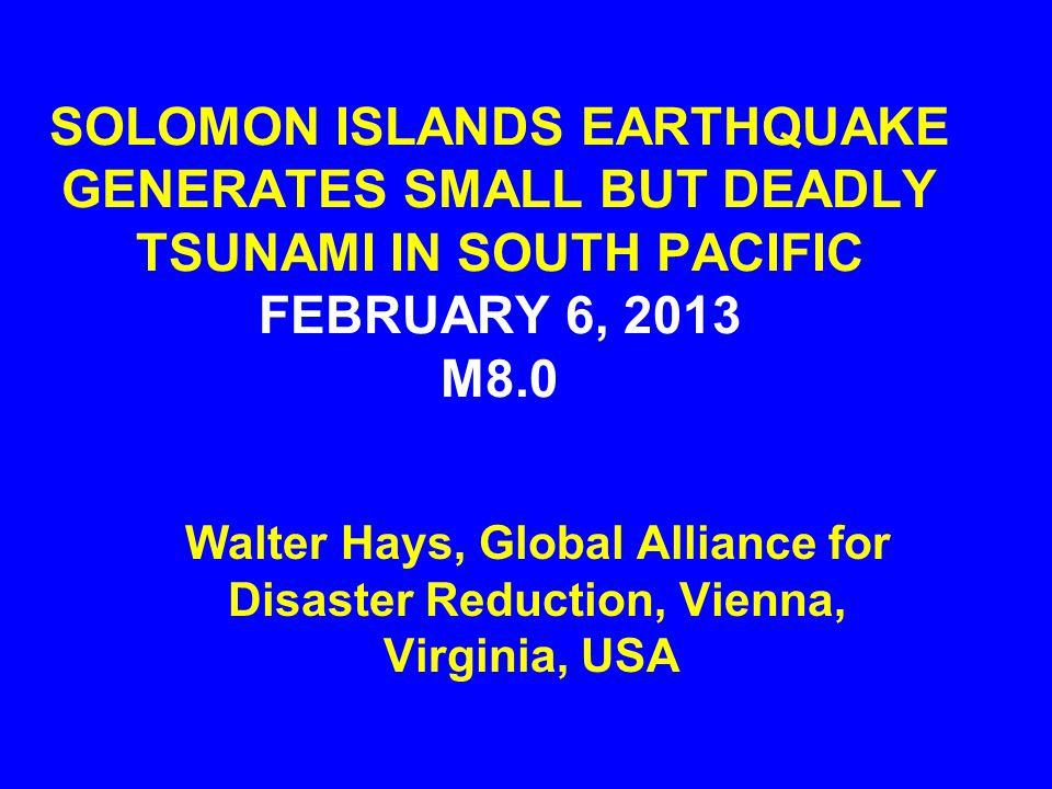 SOLOMON ISLANDS EARTHQUAKE GENERATES SMALL BUT DEADLY TSUNAMI IN SOUTH PACIFIC FEBRUARY 6, 2013 M8.0 Walter Hays, Global Alliance for Disaster Reduction, Vienna, Virginia, USA